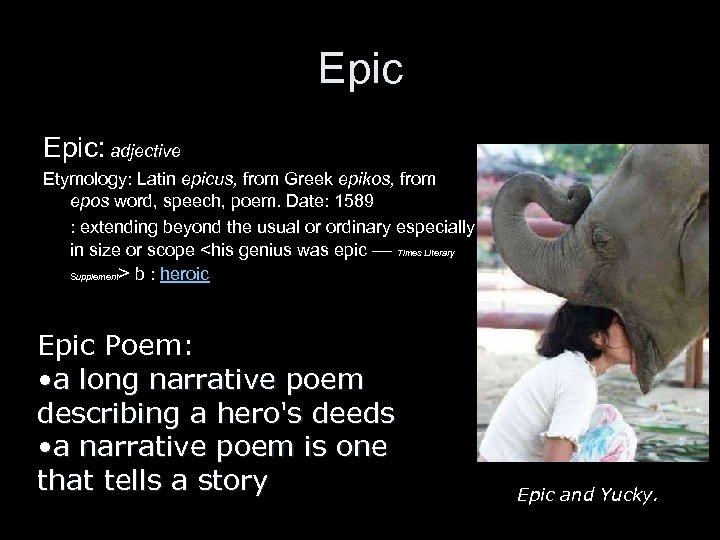 Epic: adjective Etymology: Latin epicus, from Greek epikos, from epos word, speech, poem. Date: