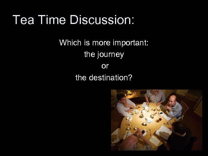 Tea Time Discussion: Which is more important: the journey or the destination?