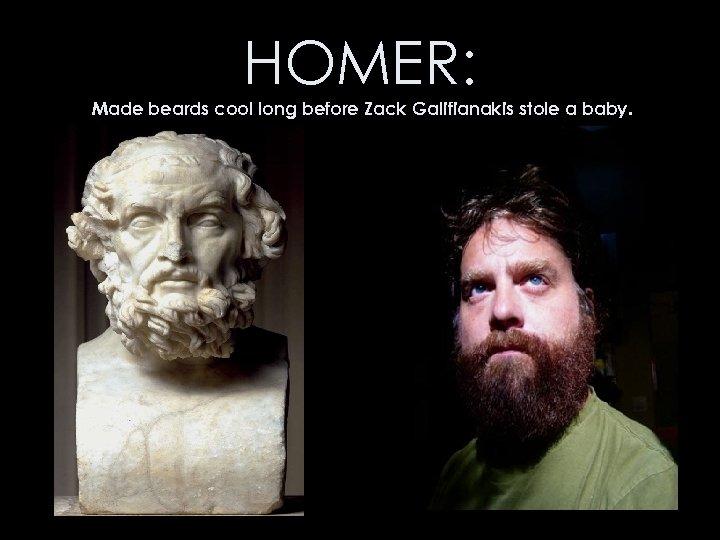HOMER: Made beards cool long before Zack Galifianakis stole a baby.