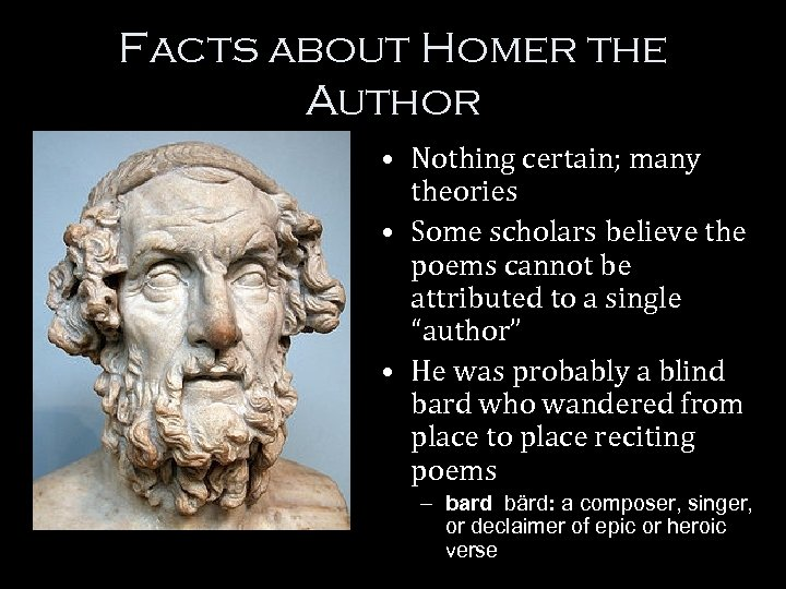Facts about Homer the Author • Nothing certain; many theories • Some scholars believe