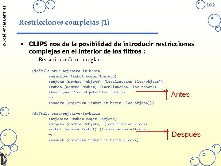 © José Angel Bañares 102 Restricciones complejas (1) • CLIPS nos da la posibilidad