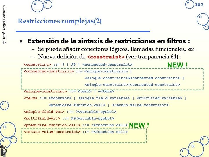 © José Angel Bañares 103 Restricciones complejas(2) • Extensión de la sintaxis de restricciones
