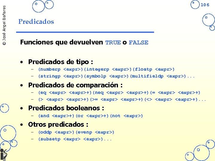 © José Angel Bañares 106 Predicados Funciones que devuelven TRUE o FALSE • Predicados