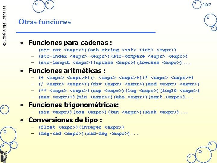 © José Angel Bañares 107 Otras funciones • Funciones para cadenas : – (str-cat