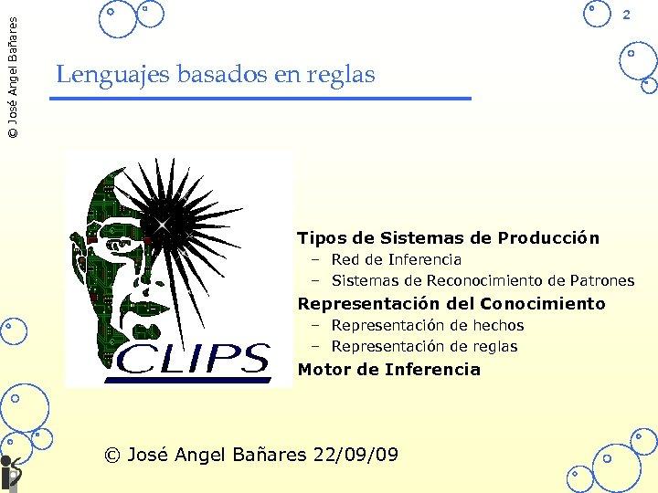 © José Angel Bañares 2 Lenguajes basados en reglas • Tipos de Sistemas de