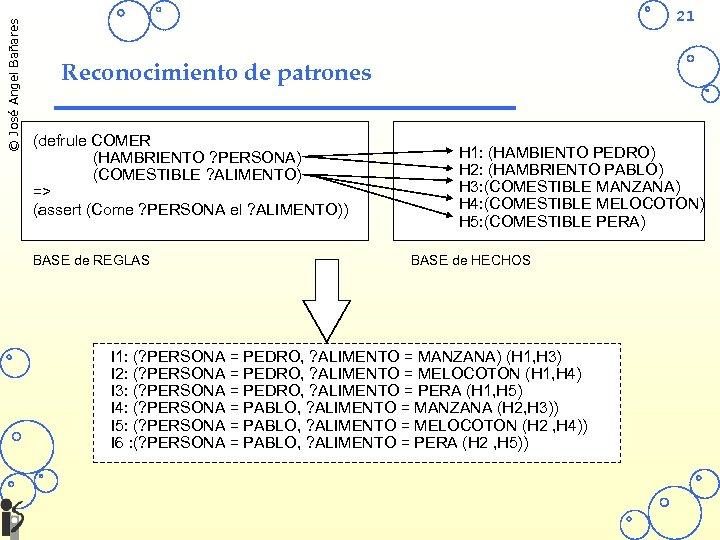 © José Angel Bañares 21 Reconocimiento de patrones (defrule COMER (HAMBRIENTO ? PERSONA) (COMESTIBLE