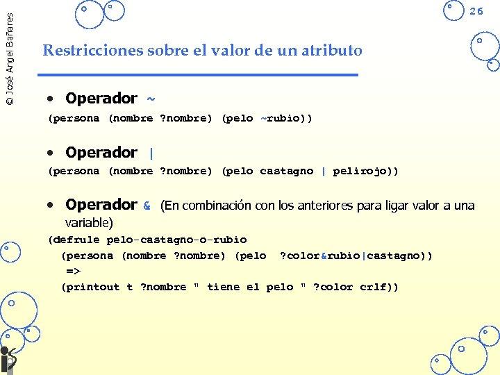 © José Angel Bañares 26 Restricciones sobre el valor de un atributo • Operador