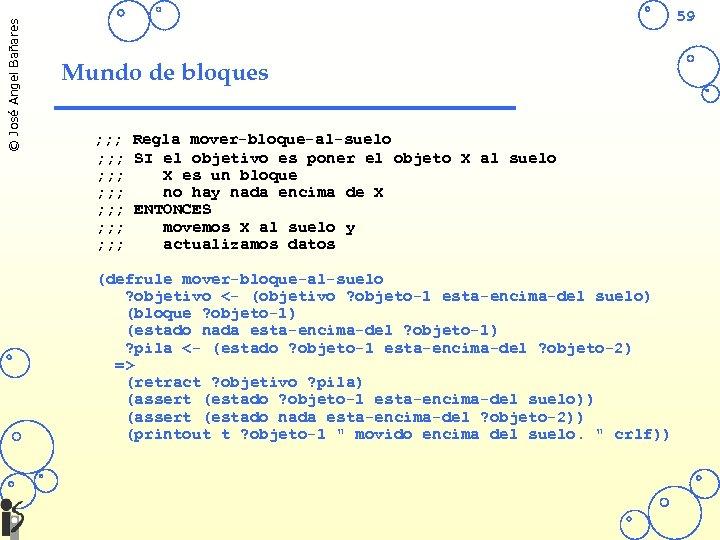© José Angel Bañares 59 Mundo de bloques ; ; ; Regla mover-bloque-al-suelo ;