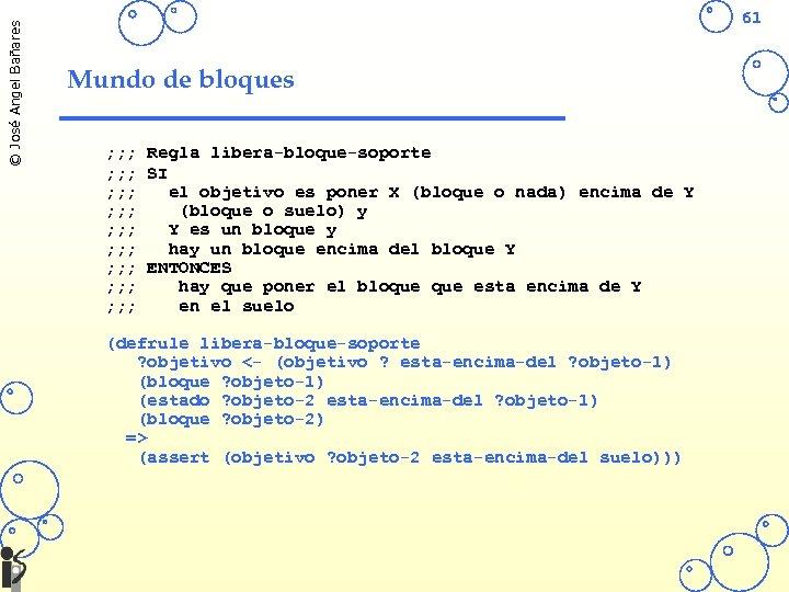 © José Angel Bañares 61 Mundo de bloques ; ; ; Regla libera-bloque-soporte ;