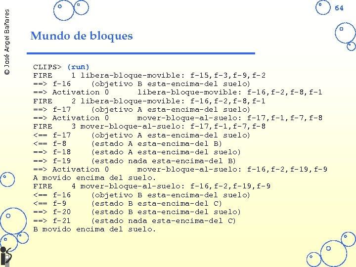 © José Angel Bañares 64 Mundo de bloques CLIPS> (run) FIRE 1 libera-bloque-movible: f-15,