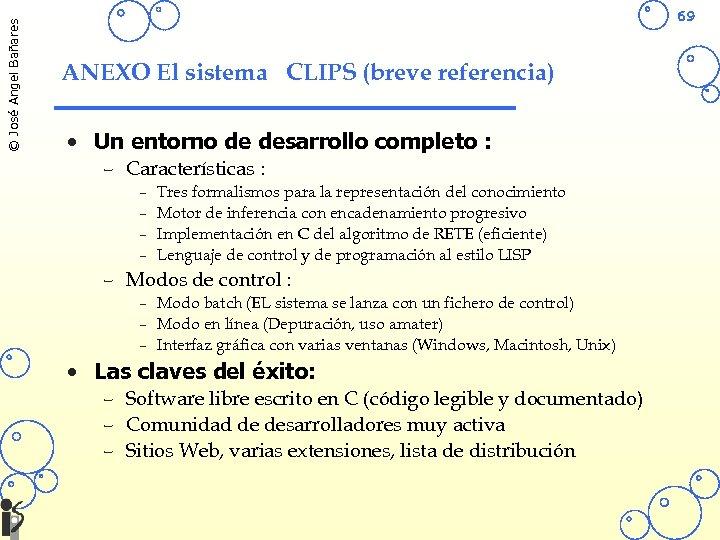 © José Angel Bañares 69 ANEXO El sistema CLIPS (breve referencia) • Un entorno