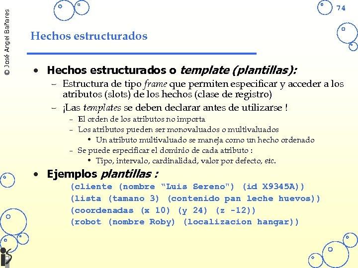 © José Angel Bañares 74 Hechos estructurados • Hechos estructurados o template (plantillas): –