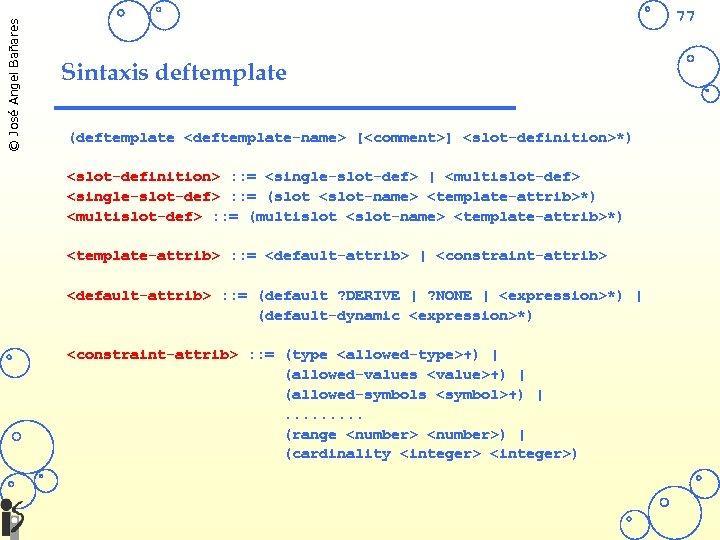 © José Angel Bañares 77 Sintaxis deftemplate (deftemplate <deftemplate-name> [<comment>] <slot-definition>*) <slot-definition> : :