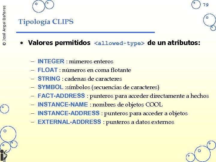 © José Angel Bañares 79 Tipología CLIPS • Valores permitidos <allowed-type> de un atributos: