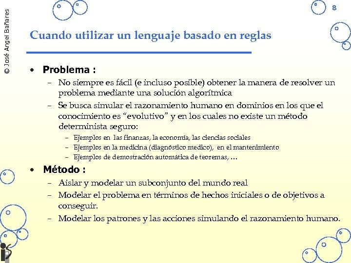 © José Angel Bañares 8 Cuando utilizar un lenguaje basado en reglas • Problema