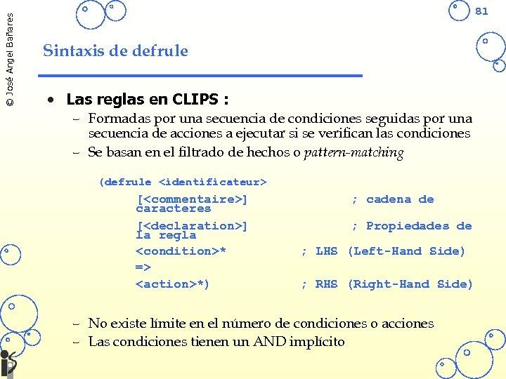 © José Angel Bañares 81 Sintaxis de defrule • Las reglas en CLIPS :