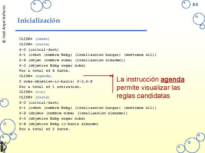 © José Angel Bañares 86 Inicialización CLIPS> (reset) CLIPS> (facts) f-0 (initial-fact) f-1 (robot
