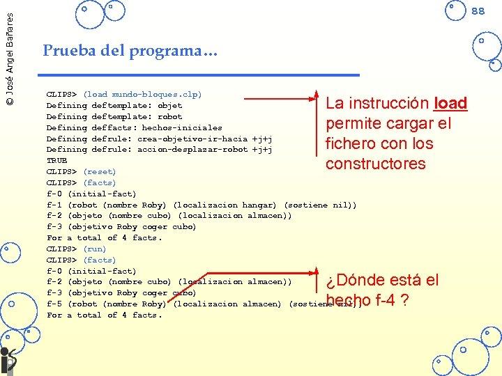 © José Angel Bañares 88 Prueba del programa… CLIPS> (load mundo-bloques. clp) Defining deftemplate: