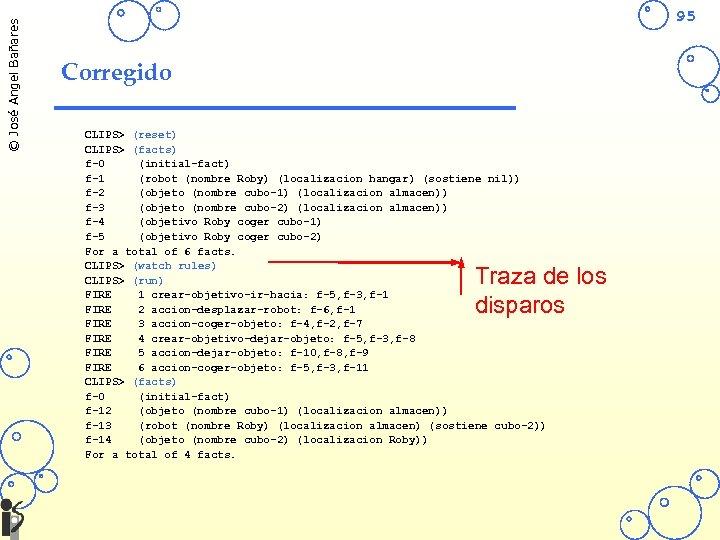 © José Angel Bañares 95 Corregido CLIPS> (reset) CLIPS> (facts) f-0 (initial-fact) f-1 (robot