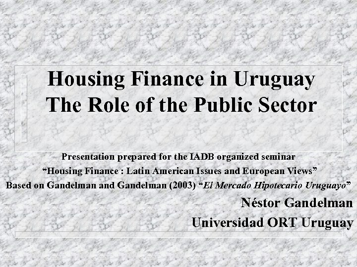Housing Finance in Uruguay The Role of the Public Sector Presentation prepared for the