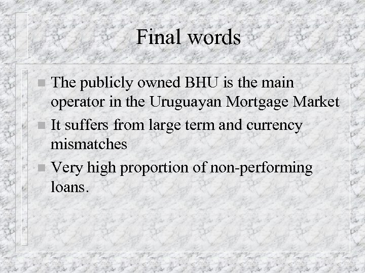 Final words The publicly owned BHU is the main operator in the Uruguayan Mortgage