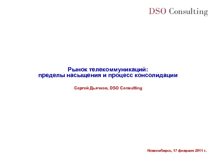 Рынок телекоммуникаций: пределы насыщения и процесс консолидации Сергей Дьячков, DSO Consulting Новосибирск, 17 февраля