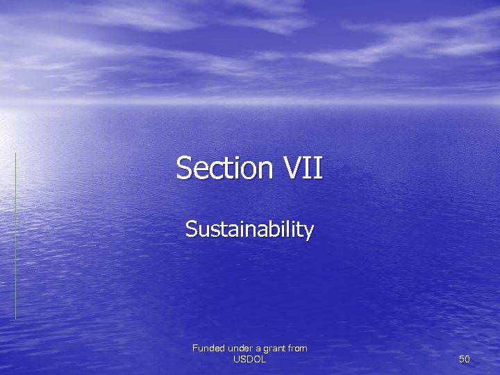 Section VII Sustainability Funded under a grant from USDOL 50