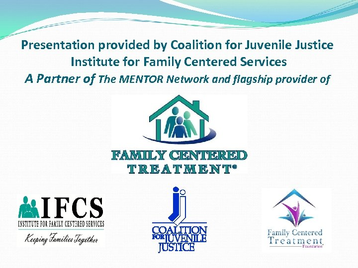Presentation provided by Coalition for Juvenile Justice Institute for Family Centered Services A Partner