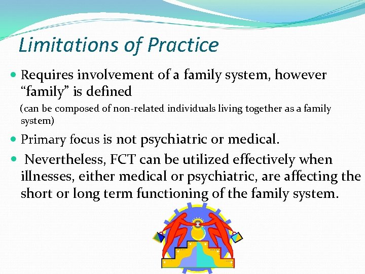 """Limitations of Practice Requires involvement of a family system, however """"family"""" is defined (can"""