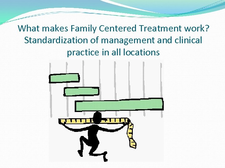 What makes Family Centered Treatment work? Standardization of management and clinical practice in all