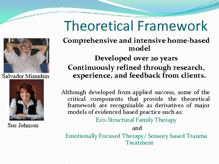 Theoretical Framework Salvador Minuchin Sue Johnson Comprehensive and intensive home-based model Developed over 20