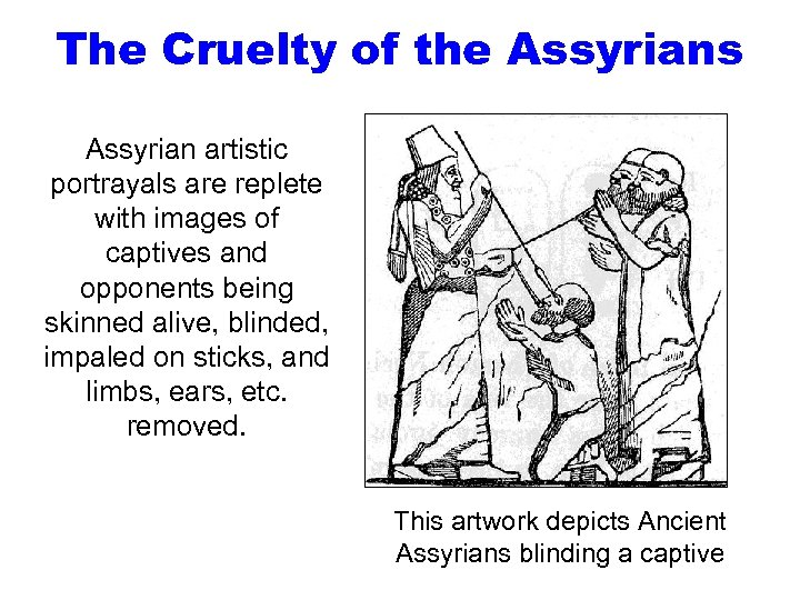 The Cruelty of the Assyrians Assyrian artistic portrayals are replete with images of captives