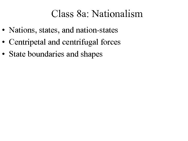 Class 8 a: Nationalism • Nations, states, and nation-states • Centripetal and centrifugal forces