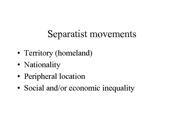 Separatist movements • • Territory (homeland) Nationality Peripheral location Social and/or economic inequality
