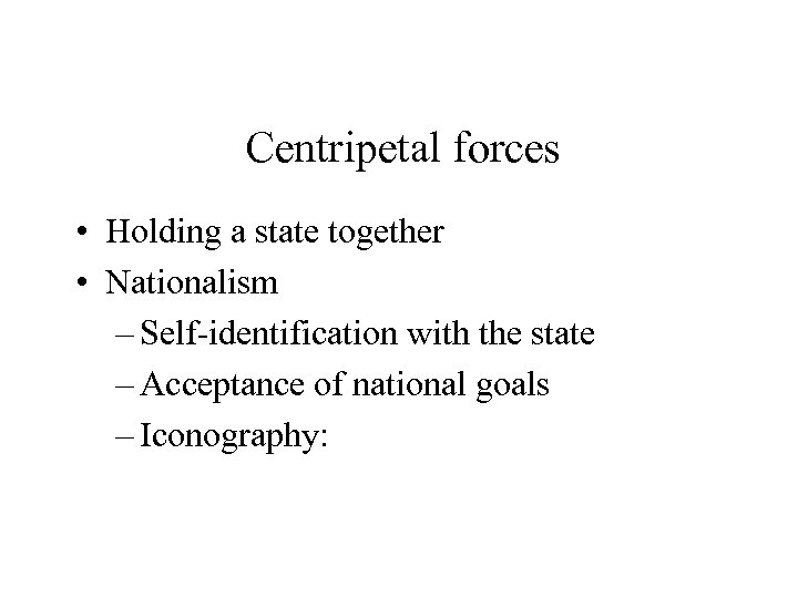 Centripetal forces • Holding a state together • Nationalism – Self-identification with the state
