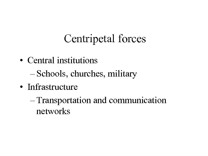 Centripetal forces • Central institutions – Schools, churches, military • Infrastructure – Transportation and