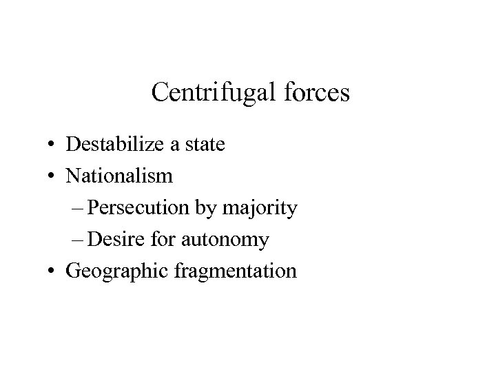 Centrifugal forces • Destabilize a state • Nationalism – Persecution by majority – Desire