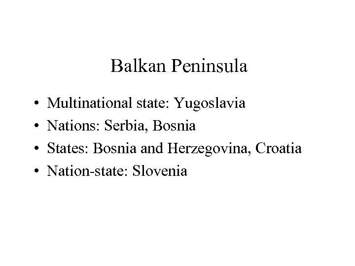 Balkan Peninsula • • Multinational state: Yugoslavia Nations: Serbia, Bosnia States: Bosnia and Herzegovina,