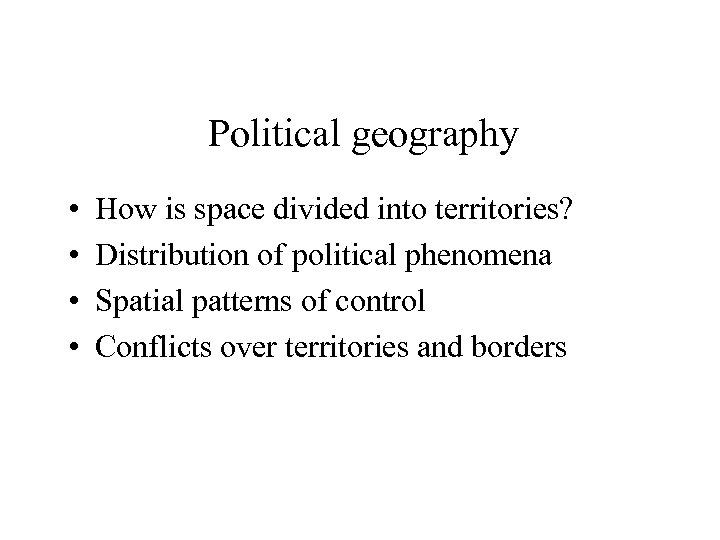 Political geography • • How is space divided into territories? Distribution of political phenomena