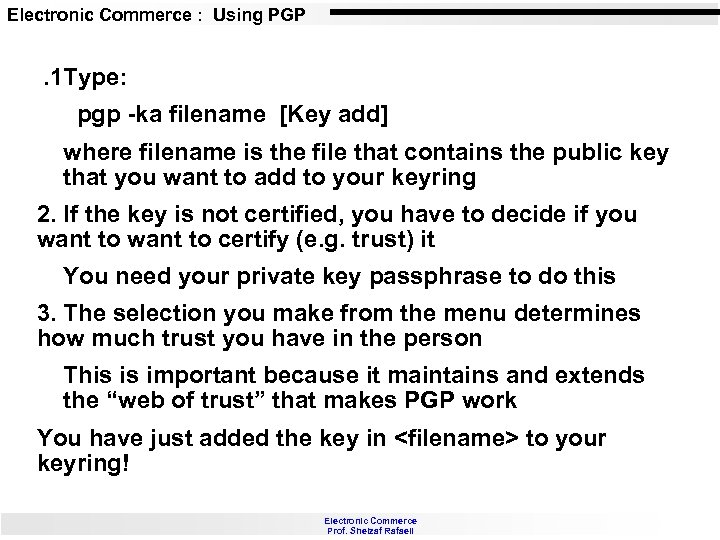 Electronic Commerce : Using PGP . 1 Type: pgp -ka filename [Key add] where