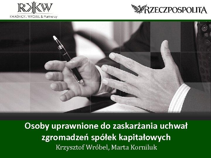 Osoby uprawnione do zaskarżania uchwał zgromadzeń spółek kapitałowych Krzysztof Wróbel, Marta Korniluk www. rkkw.