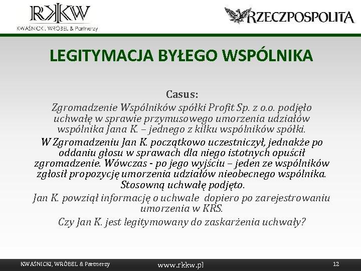 LEGITYMACJA BYŁEGO WSPÓLNIKA Casus: Zgromadzenie Wspólników spółki Profit Sp. z o. o. podjęło uchwałę
