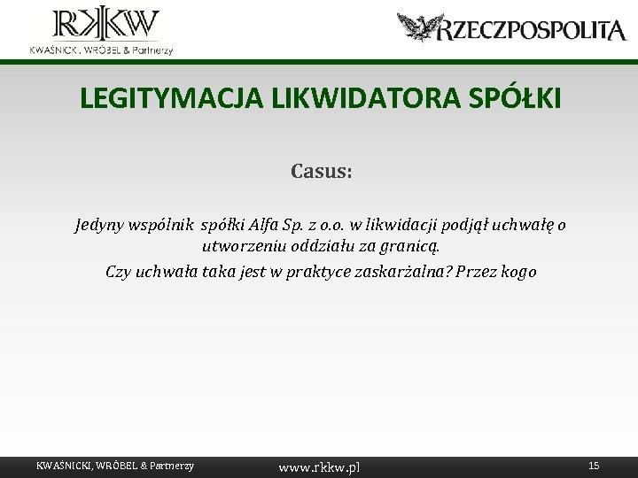 LEGITYMACJA LIKWIDATORA SPÓŁKI Casus: Jedyny wspólnik spółki Alfa Sp. z o. o. w likwidacji