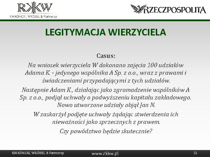 LEGITYMACJA WIERZYCIELA Casus: Na wniosek wierzyciela W dokonano zajęcia 100 udziałów Adama K. -