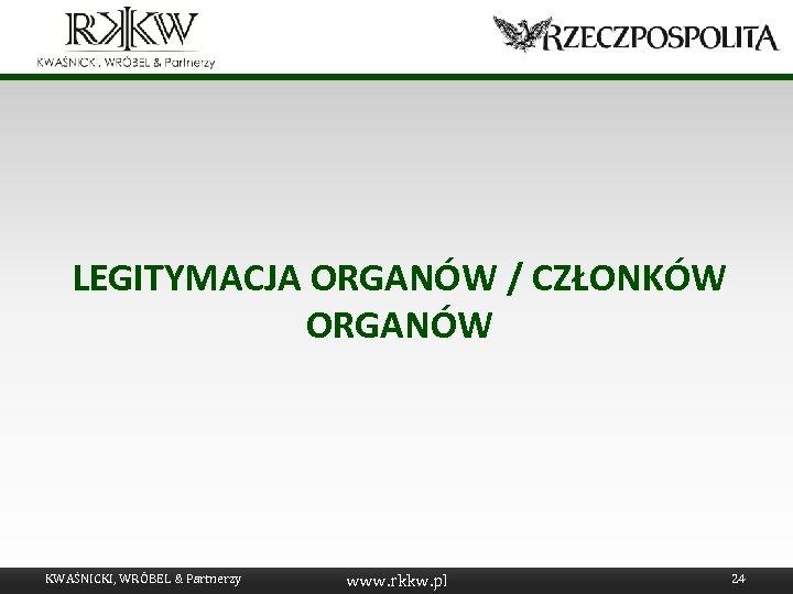 LEGITYMACJA ORGANÓW / CZŁONKÓW ORGANÓW KWAŚNICKI, WRÓBEL & Partnerzy www. rkkw. pl 24