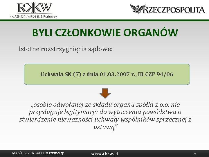 BYLI CZŁONKOWIE ORGANÓW Istotne rozstrzygnięcia sądowe: Uchwała SN (7) z dnia 01. 03. 2007