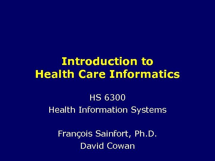 Introduction to Health Care Informatics HS 6300 Health Information Systems François Sainfort, Ph. D.