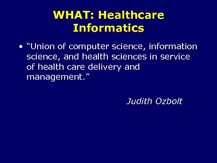 "WHAT: Healthcare Informatics • ""Union of computer science, information science, and health sciences in"