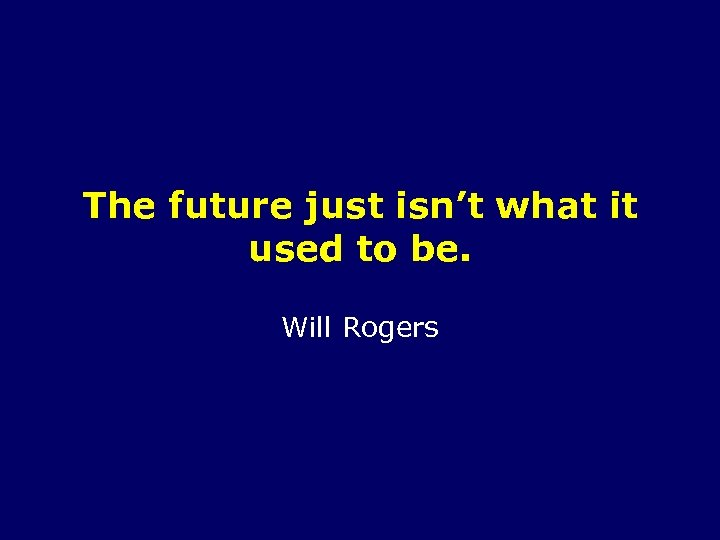 The future just isn't what it used to be. Will Rogers