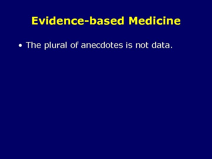 Evidence-based Medicine • The plural of anecdotes is not data.